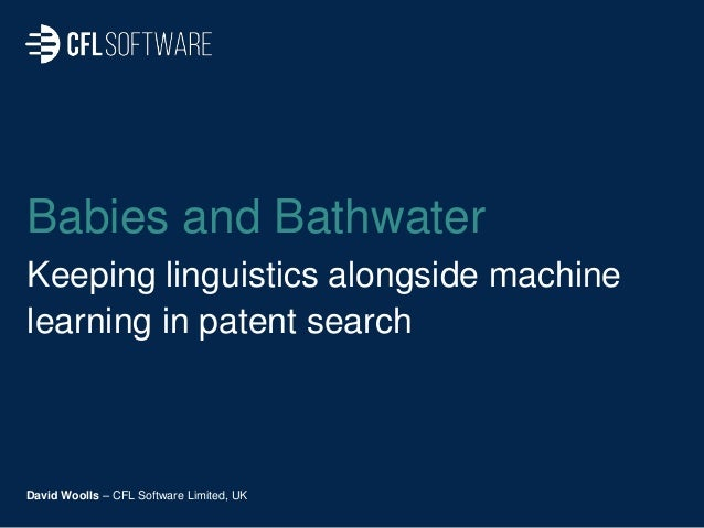 Babies and Bathwater Keeping linguistics alongside machine learning in patent search David Woolls – CFL Software Limited, ...