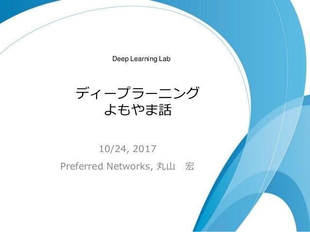 ディープラーニング よもやま話 10/24, 2017 Preferred Networks, 丸山 宏 Deep Learning Lab