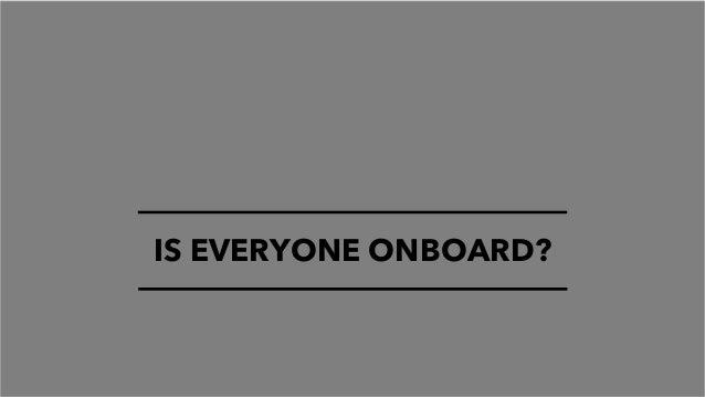 IS EVERYONE ONBOARD?