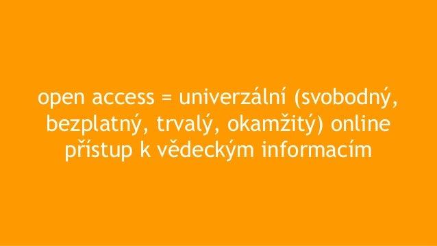 open access = univerzální (svobodný, bezplatný, trvalý, okamžitý) online přístup k vědeckým informacím