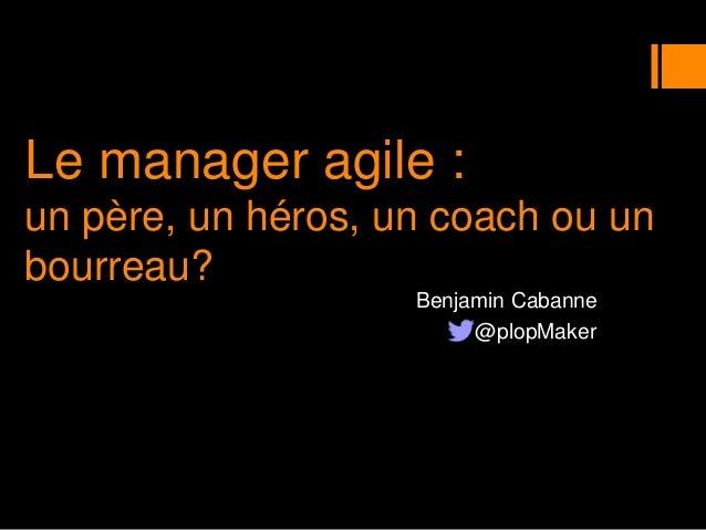 Le manager agile : un père, un héros, un coach ou un bourreau? Benjamin Cabanne @plopMaker