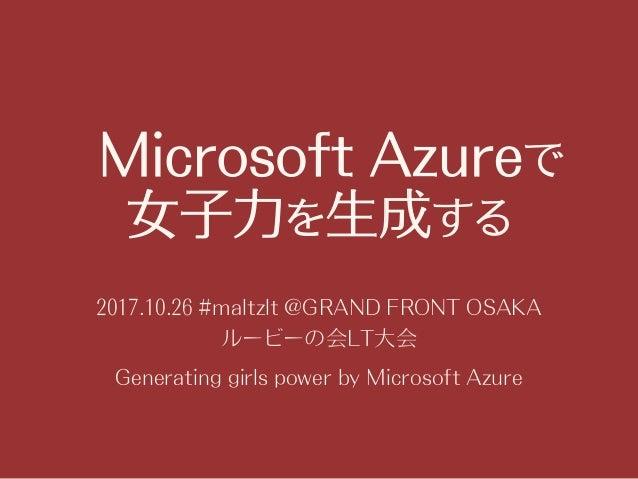 Microsoft Azureで 女子力を生成する 2017.10.26 #maltzlt @GRAND FRONT OSAKA ルービーの会LT大会 Generating girls power by Microsoft Azure