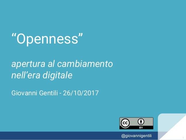"""""""Openness"""" apertura al cambiamento nell'era digitale Giovanni Gentili - 26/10/2017 11@giovannigentili 1"""