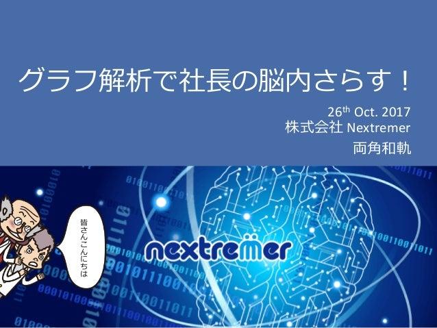 ©2017 Nextremer Co., Ltd. グラフ解析で社⻑の脳内さらす! 26th Oct.2017 株式会社 Nextremer 両⾓和軌 皆 さ ん こ ん に ち は