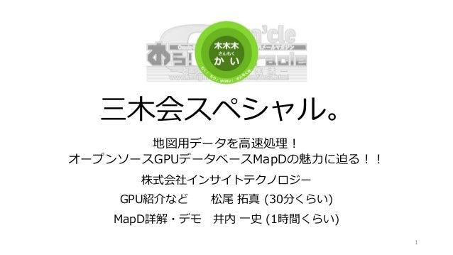 三木会スペシャル。 地図用データを高速処理! オープンソースGPUデータベースMapDの魅力に迫る!! 株式会社インサイトテクノロジー GPU紹介など 松尾 拓真 (30分くらい) MapD詳解・デモ 井内 一史 (1時間くらい) 1