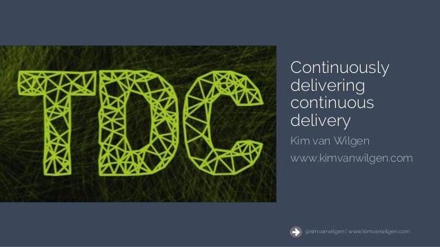 @kimvanwilgen | www.kimvanwilgen.comContinuously delivering continuous delivery 1 @kimvanwilgen | www.kimvanwilgen.com Con...