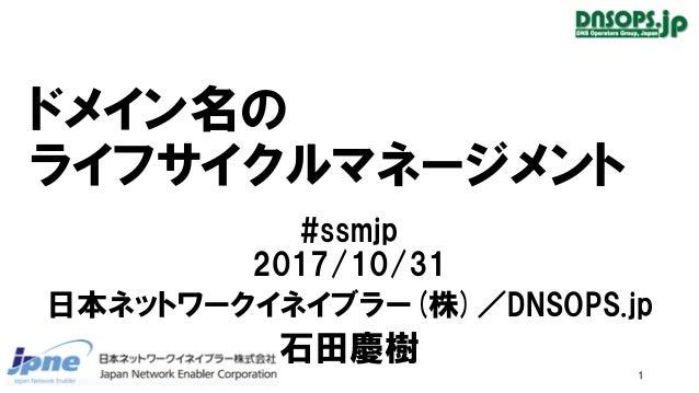 ドメイン名の ライフサイクルマネージメント #ssmjp 2017/10/31 日本ネットワークイネイブラー(株)/DNSOPS.jp 石田慶樹 1