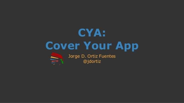 CYA: Cover Your App Jorge D. Ortiz Fuentes @jdortiz