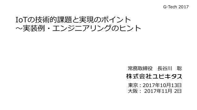 IoTの技術的課題と実現のポイント ~実装例・エンジニアリングのヒント 東京:2017年10月13日 大阪: 2017年11月 2日 常務取締役 長谷川 聡 G-Tech 2017
