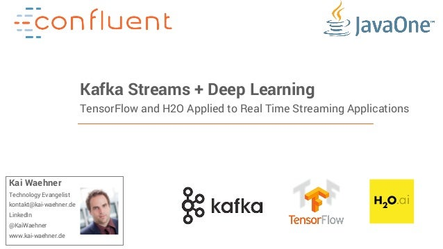 1Confidential Kafka Streams + Deep Learning TensorFlow and H2O Applied to Real Time Streaming Applications Kai Waehner Tec...
