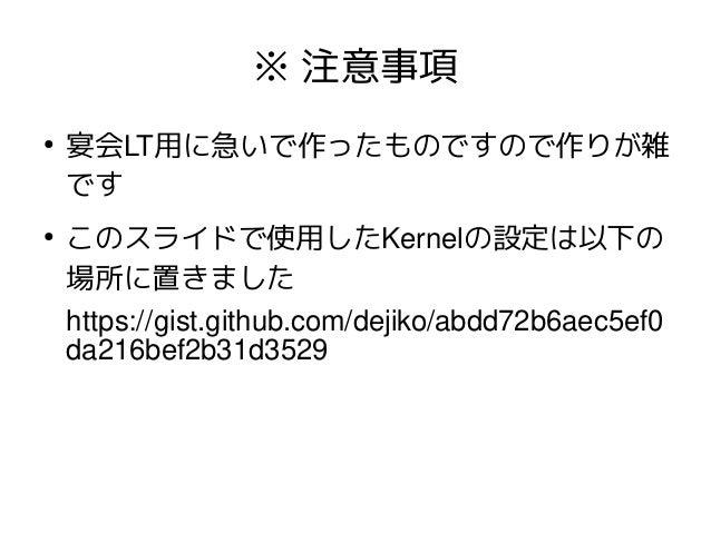 ※ 注意事項 ● 宴会LT用に急いで作ったものですので作りが雑 です ● このスライドで使用したKernelの設定は以下の 場所に置きました https://gist.github.com/dejiko/abdd72b6aec5ef0 da21...