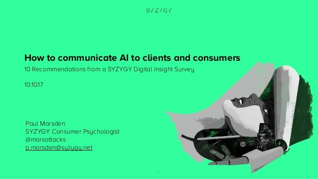 1 How to communicate AI to clients and consumers 10 Recommendations from a SYZYGY Digital Insight Survey 10.10.17 Paul Mar...
