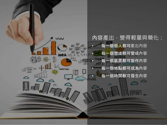 天地人學堂:社群經理人暨內容行銷操作實戰 134 內容產出,變得輕量與簡化: • 每一個個人都可產出內容 • 每一個想法都可變成內容 • 每一個裝置都可製作內容 • 每一個地點都可成為內容 • 每一個時間都可發生內容