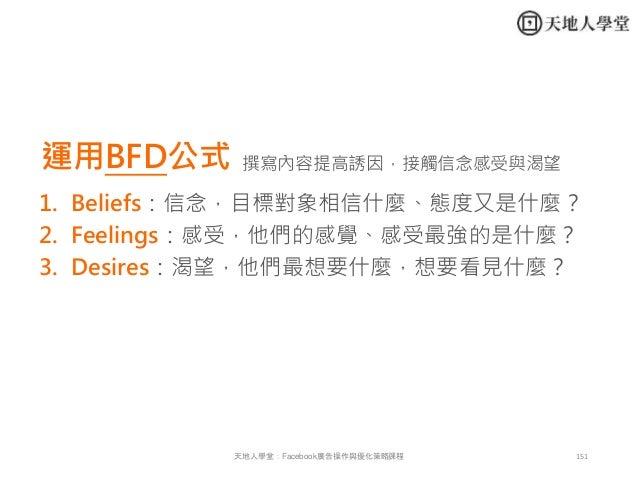 151天地人學堂:Facebook廣告操作與優化策略課程 運用BFD公式 1. Beliefs:信念,目標對象相信什麼、態度又是什麼? 2. Feelings:感受,他們的感覺、感受最強的是什麼? 3. Desires:渴望,他們最想要什麼,想...