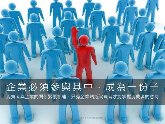 消費者與企業的關係緊緊相連,只有企業貼近消費者才能掌握消費者的意向 企業必須參與其中,成為一份子 193天地人學堂:社群經理人暨內容行銷操作實戰