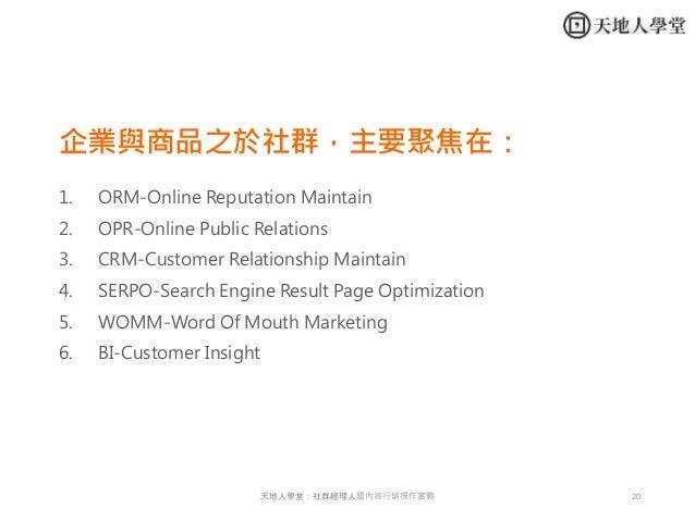 20天地人學堂:社群經理人暨內容行銷操作實戰 企業與商品之於社群,主要聚焦在: 1. ORM-Online Reputation Maintain 2. OPR-Online Public Relations 3. CRM-Customer R...