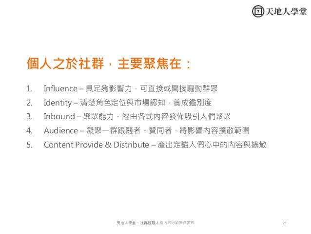 21天地人學堂:社群經理人暨內容行銷操作實戰 個人之於社群,主要聚焦在: 1. Influence – 具足夠影響力,可直接或間接驅動群眾 2. Identity – 清楚角色定位與市場認知,養成鑑別度 3. Inbound – 聚眾能力,經由...