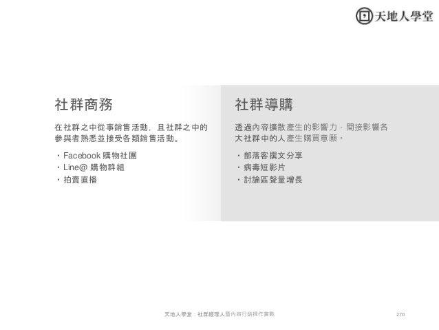270天地人學堂:社群經理人暨內容行銷操作實戰 社群商務 社群導購 在社群之中從事銷售活動,且社群之中的 參與者熟悉並接受各類銷售活動。 透過內容擴散產生的影響力,間接影響各 大社群中的人產生購買意願。 ・Facebook 購物社團 ・Line...