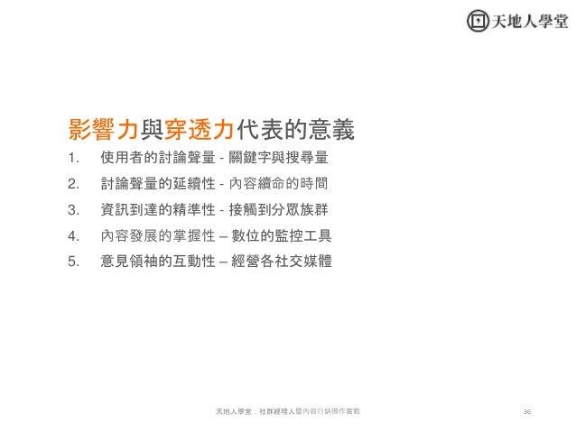 36天地人學堂:社群經理人暨內容行銷操作實戰 影響力與穿透力代表的意義 1. 使用者的討論聲量 - 關鍵字與搜尋量 2. 討論聲量的延續性 - 內容續命的時間 3. 資訊到達的精準性 - 接觸到分眾族群 4. 內容發展的掌握性 – 數位的監控工...