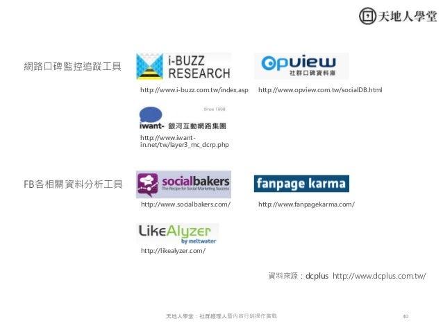 40天地人學堂:社群經理人暨內容行銷操作實戰 網路口碑監控追蹤工具 http://www.i-buzz.com.tw/index.asp http://www.iwant- in.net/tw/layer3_mc_dcrp.php FB各相關資...