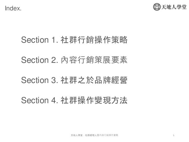 5 Index. Section 1. 社群行銷操作策略 Section 2. 內容行銷策展要素 Section 3. 社群之於品牌經營 Section 4. 社群操作變現方法 天地人學堂:社群經理人暨內容行銷操作實戰