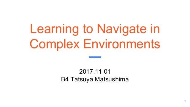 Learning to Navigate in Complex Environments 2017.11.01 B4 Tatsuya Matsushima 1