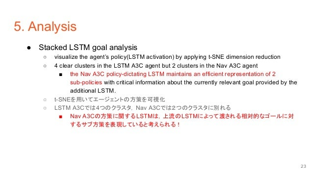 5. Analysis ● Stacked LSTM goal analysis ○ visualize the agent's policy(LSTM activation) by applying t-SNE dimension reduc...