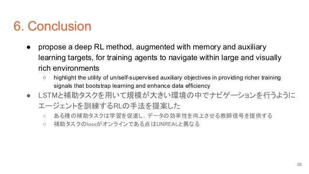 6. Conclusion ● propose a deep RL method, augmented with memory and auxiliary learning targets, for training agents to nav...