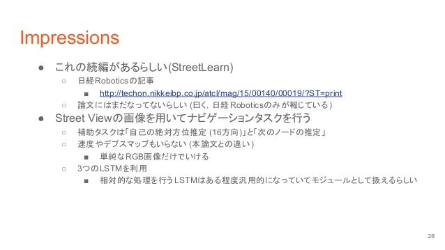 Impressions ● これの続編があるらしい(StreetLearn) ○ 日経Roboticsの記事 ■ http://techon.nikkeibp.co.jp/atcl/mag/15/00140/00019/?ST=print ○ ...
