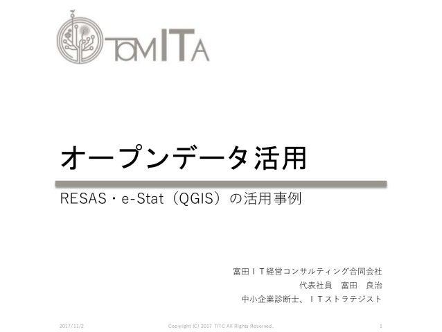 富田IT経営コンサルティング合同会社 代表社員 富田 良治 中小企業診断士、ITストラテジスト オープンデータ活用 2017/11/2 Copyright (C) 2017 TITC All Rights Reserved. 1 RESAS・e...