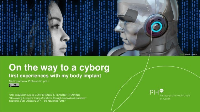 On the way to a cyborg first experiences with my body implant Martin Hofmann, Professor lic. phil. I 12th ecoMEDIAeurope C...