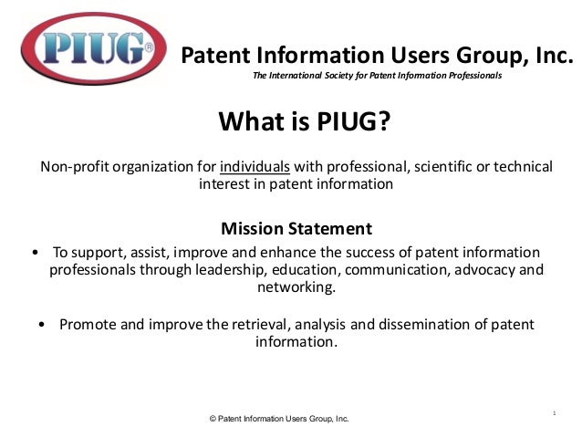 © Patent Information Users Group, Inc. 1 What is PIUG? Non-profit organization for individuals with professional, scientif...