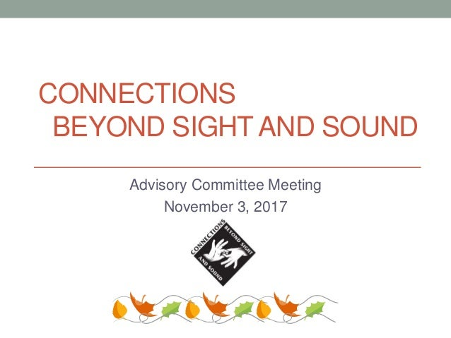 CONNECTIONS BEYOND SIGHT AND SOUND Advisory Committee Meeting November 3, 2017