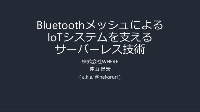 BluetoothメッシュによるIoTシステムを支えるサーバーレス技術 #serverlesstokyo