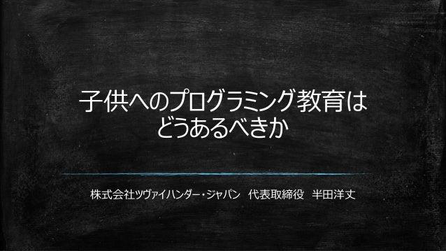 子供へのプログラミング教育は どうあるべきか 株式会社ツヴァイハンダー・ジャパン 代表取締役 半田洋丈