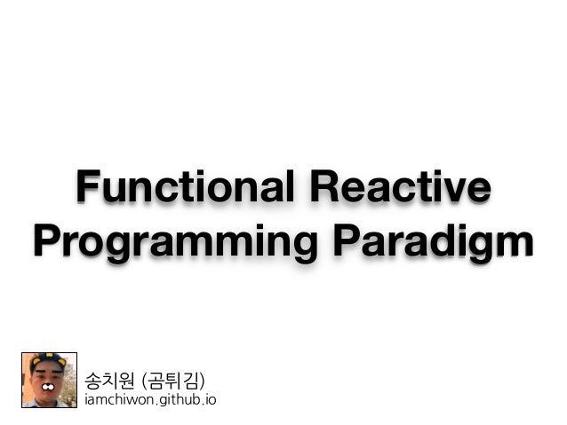 송치원 (곰튀김) iamchiwon.github.io Functional Reactive Programming Paradigm