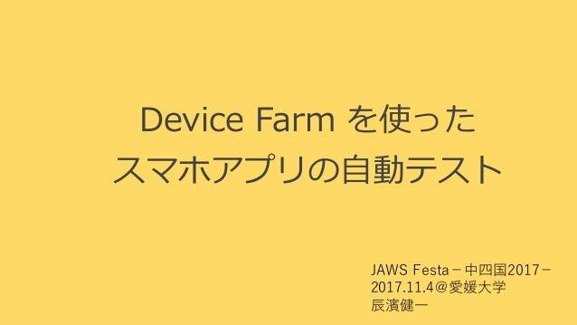 Device Farm を使った スマホアプリの自動テスト JAWS Festa−中四国2017− 2017.11.4@愛媛大学 辰濱健一