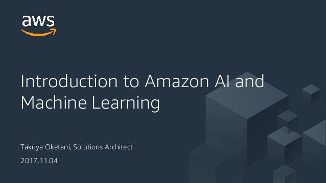 Takuya Oketani, Solutions Architect 2017.11.04 Introduction to Amazon AI and Machine Learning