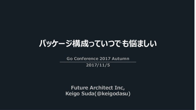 パッケージ構成っていつでも悩ましい Go Conference 2017 Autumn 2017/11/5 Future Architect Inc, Keigo Suda(@keigodasu)