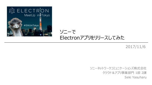 ソニーで Electronアプリをリリースしてみた 2017/11/6 ソニーネットワークコミュニケーションズ株式会社 クラウド&アプリ事業部門 1部 2課 Seki Yasuharu