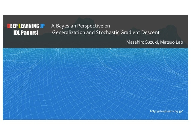 1 DEEP LEARNING JP [DL Papers] http://deeplearning.jp/ A Bayesian Perspective on Generalization and Stochastic Gradient De...