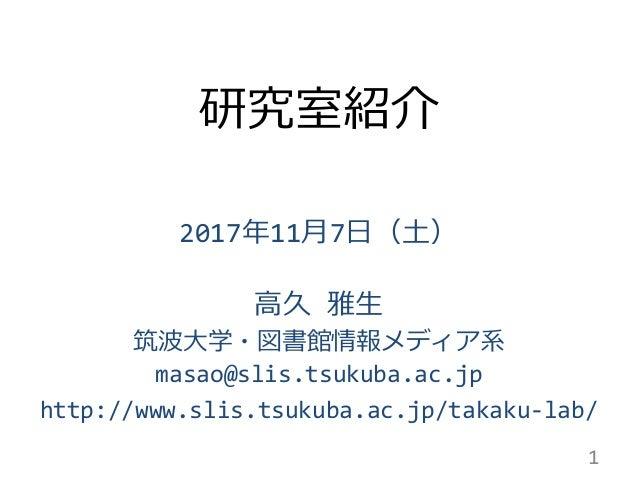 研究室紹介 2017年11月7日(土) 高久 雅生 筑波大学・図書館情報メディア系 masao@slis.tsukuba.ac.jp http://www.slis.tsukuba.ac.jp/takaku-lab/ 1
