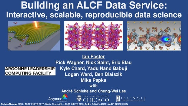 Building an ALCF Data Service: Interactive, scalable, reproducible data science Ian Foster Rick Wagner, Nick Saint, Eric B...