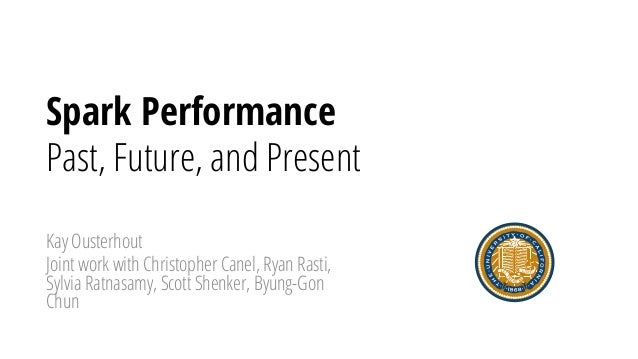 Spark Performance Past, Future, and Present Kay Ousterhout Joint work with Christopher Canel, Ryan Rasti, Sylvia Ratnasamy...