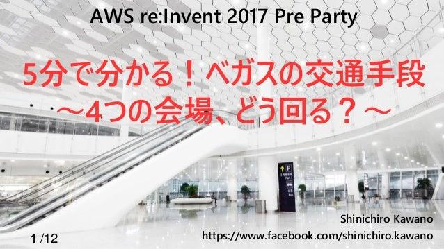 1 /12 Shinichiro Kawano https://www.facebook.com/shinichiro.kawano AWS re:Invent 2017 Pre Party 5分で分かる!ベガスの交通手段 ~4つの会場、どう回...