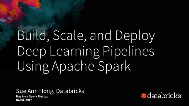 Build, Scale, and Deploy Deep Learning Pipelines Using Apache Spark Bay Area Spark Meetup Nov8, 2017 Sue Ann Hong, Databri...