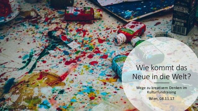 Wie kommt das Neue in die Welt? Wege zu kreativem Denken im Kulturfundraising Wien, 08.11.17 Bild: Ricardo Viana (Unsplash)