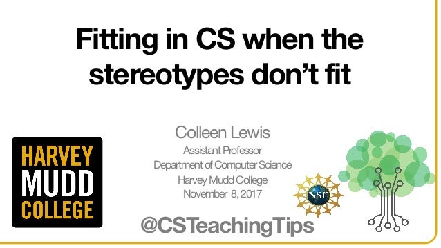 Fitting in CS when the stereotypes don't fit @CSTeachingTips Colleen Lewis AssistantProfessor DepartmentofComputerScience ...