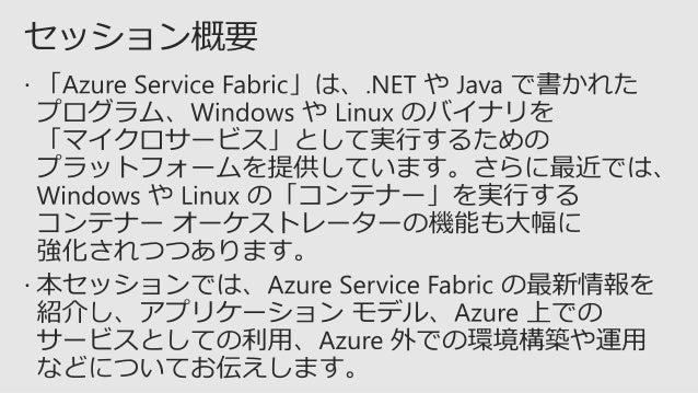 • Azure Service Fabric で、どこでも実行できるミッション クリ ティカルでスケーラブルなアプリケーションの容易な構築、 管理が可能に • Azure Service Fabric は、Windows、Linux 向けの コ...