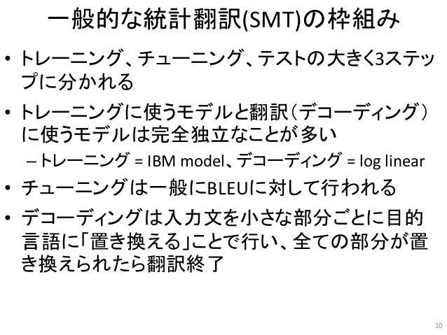 一般的な統計翻訳(SMT)の枠組み • トレーニング、チューニング、テストの大きく3ステッ プに分かれる • トレーニングに使うモデルと翻訳(デコーディング) に使うモデルは完全独立なことが多い – トレーニング = IBM model、デコー...